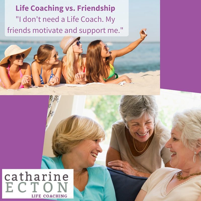 Life Coaching vs. Friendship%22I don't need a Life Coach. My friends motivate and support me.%22